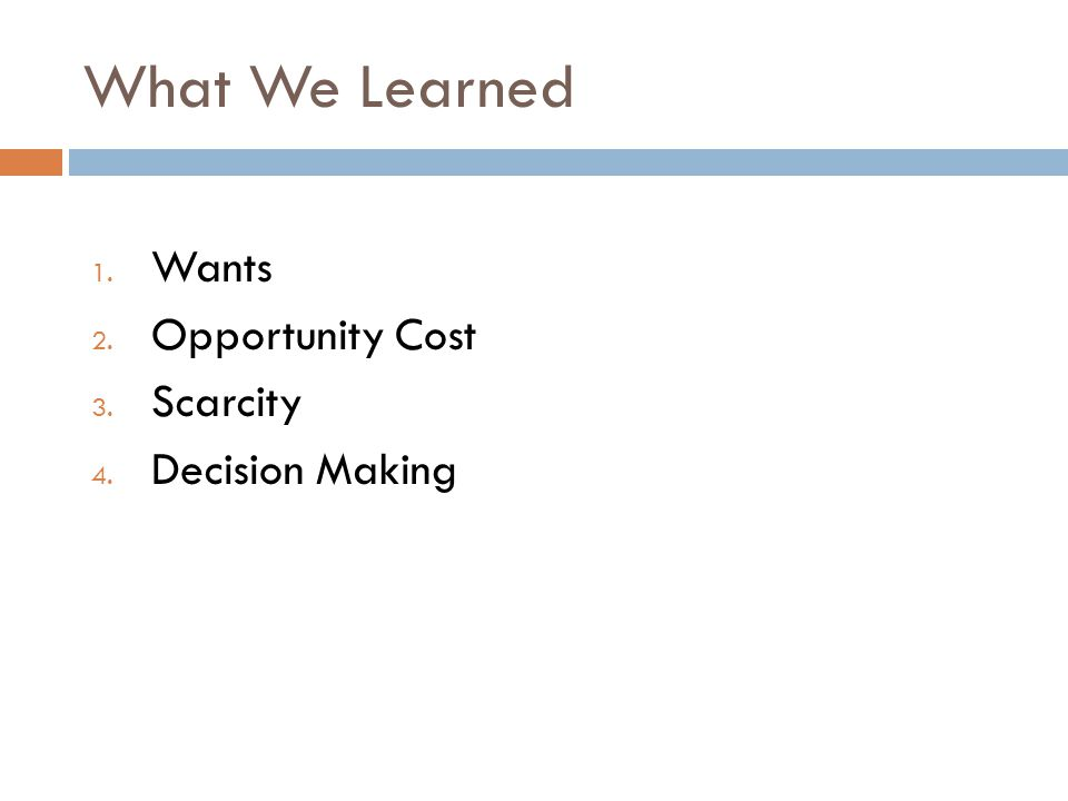 What We Learned 1. Wants 2. Opportunity Cost 3. Scarcity 4. Decision Making