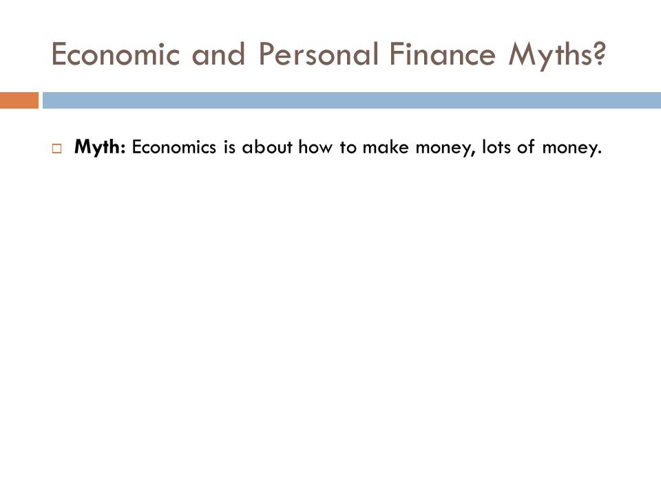 Economic and Personal Finance Myths?  Myth: Economics is about how to make money, lots of money.