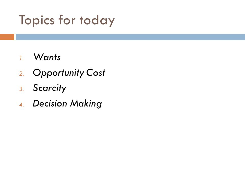 Topics for today 1. Wants 2. Opportunity Cost 3. Scarcity 4. Decision Making