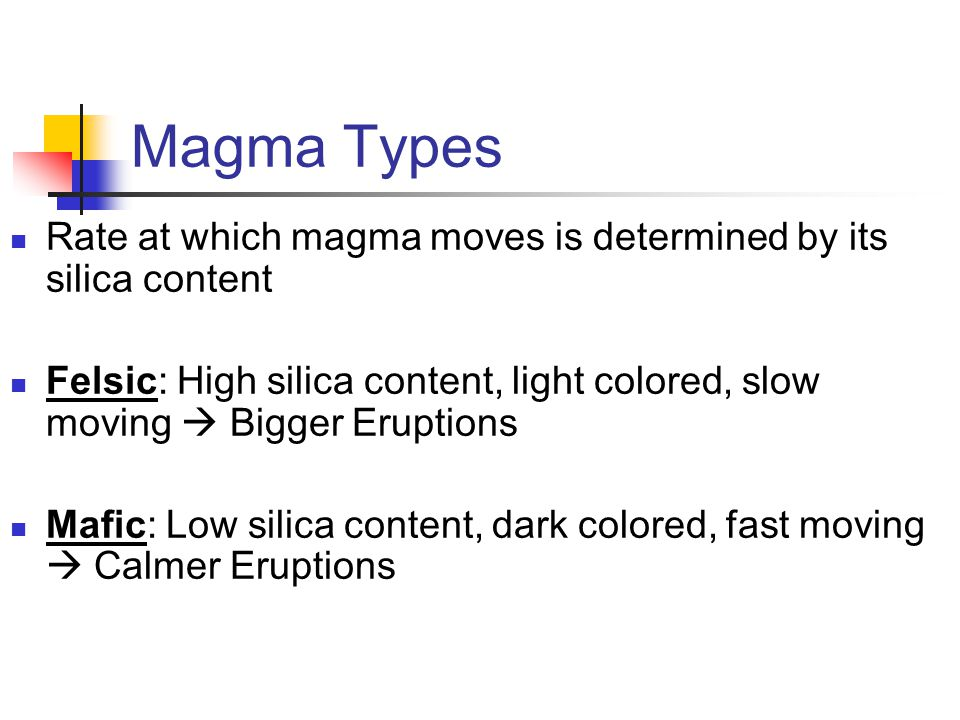 Magma Types Rate at which magma moves is determined by its silica content Felsic: High silica content, light colored, slow moving  Bigger Eruptions M