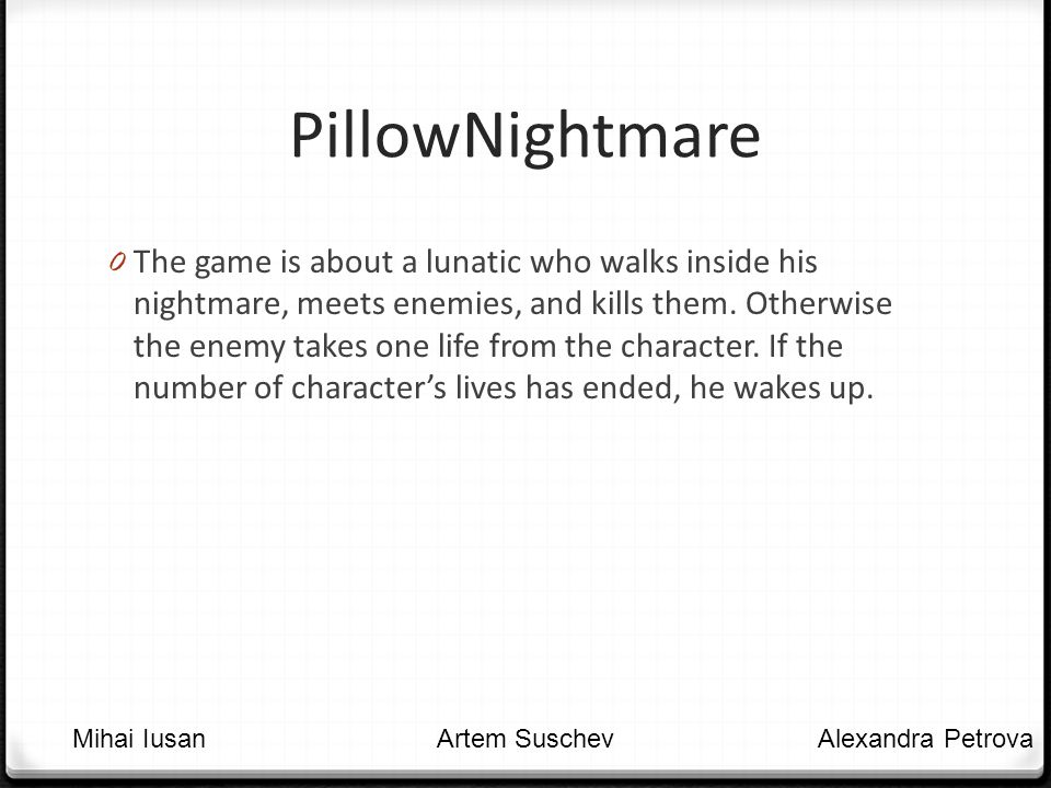PillowNightmare 0 The game is about a lunatic who walks inside his nightmare, meets enemies, and kills them.