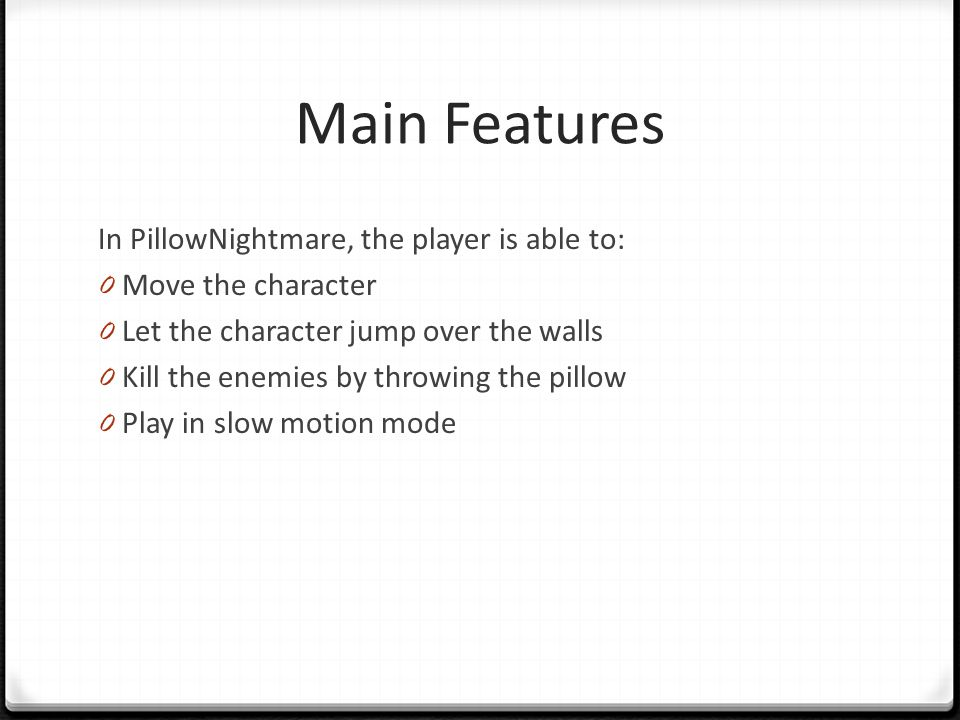 Main Features In PillowNightmare, the player is able to: 0 Move the character 0 Let the character jump over the walls 0 Kill the enemies by throwing the pillow 0 Play in slow motion mode