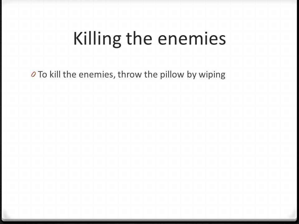 Killing the enemies 0 To kill the enemies, throw the pillow by wiping