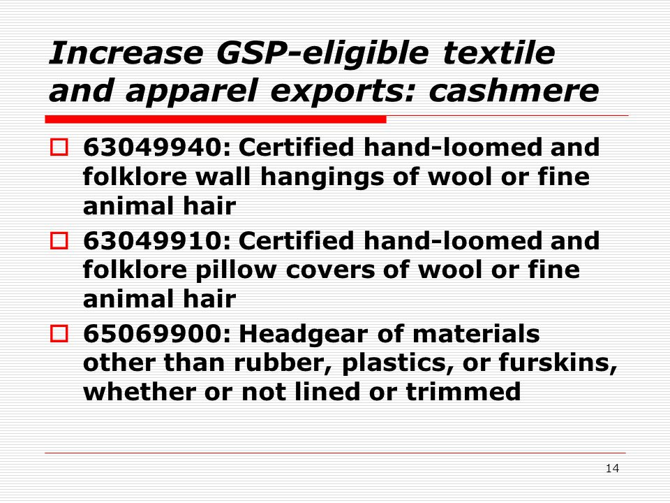 14 Increase GSP-eligible textile and apparel exports: cashmere  63049940: Certified hand-loomed and folklore wall hangings of wool or fine animal hair  63049910: Certified hand-loomed and folklore pillow covers of wool or fine animal hair  65069900: Headgear of materials other than rubber, plastics, or furskins, whether or not lined or trimmed