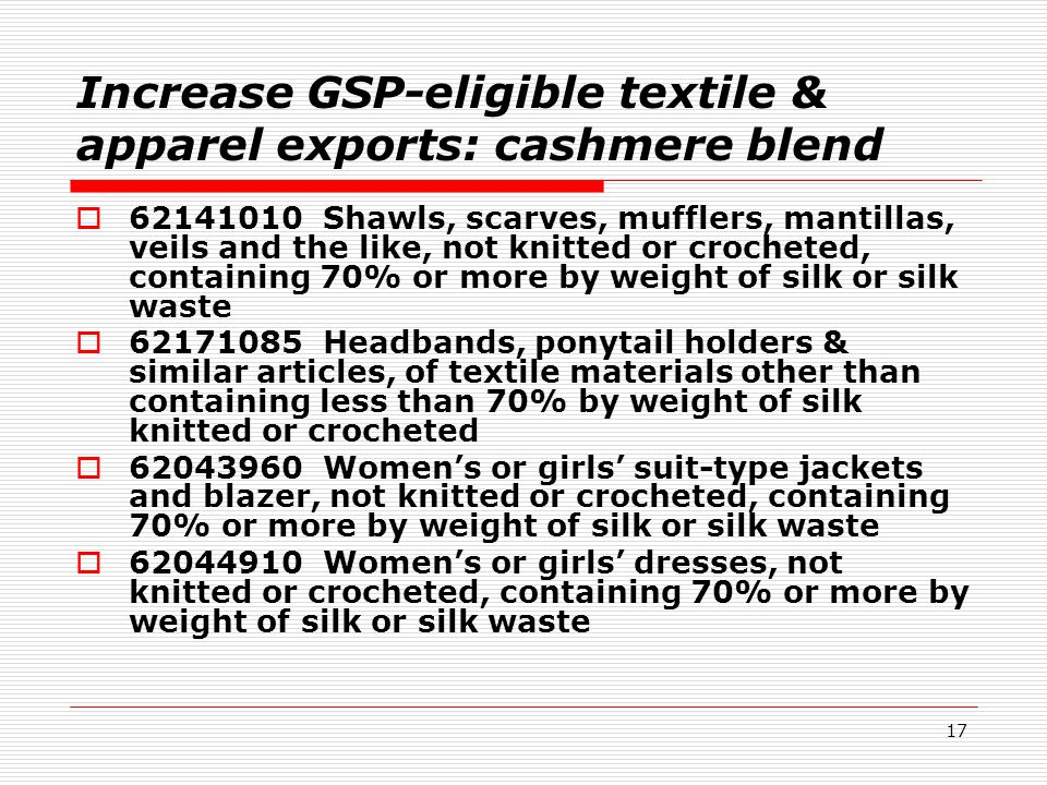 17 Increase GSP-eligible textile & apparel exports: cashmere blend  62141010 Shawls, scarves, mufflers, mantillas, veils and the like, not knitted or crocheted, containing 70% or more by weight of silk or silk waste  62171085 Headbands, ponytail holders & similar articles, of textile materials other than containing less than 70% by weight of silk knitted or crocheted  62043960 Women's or girls' suit-type jackets and blazer, not knitted or crocheted, containing 70% or more by weight of silk or silk waste  62044910 Women's or girls' dresses, not knitted or crocheted, containing 70% or more by weight of silk or silk waste