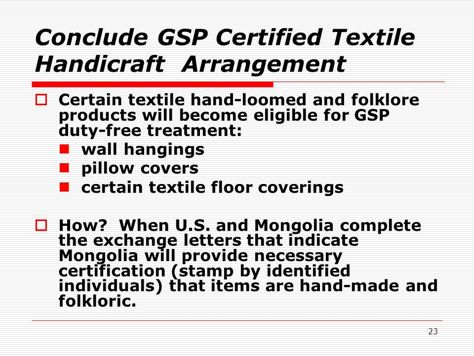 23 Conclude GSP Certified Textile Handicraft Arrangement  Certain textile hand-loomed and folklore products will become eligible for GSP duty-free treatment: wall hangings pillow covers certain textile floor coverings  How.