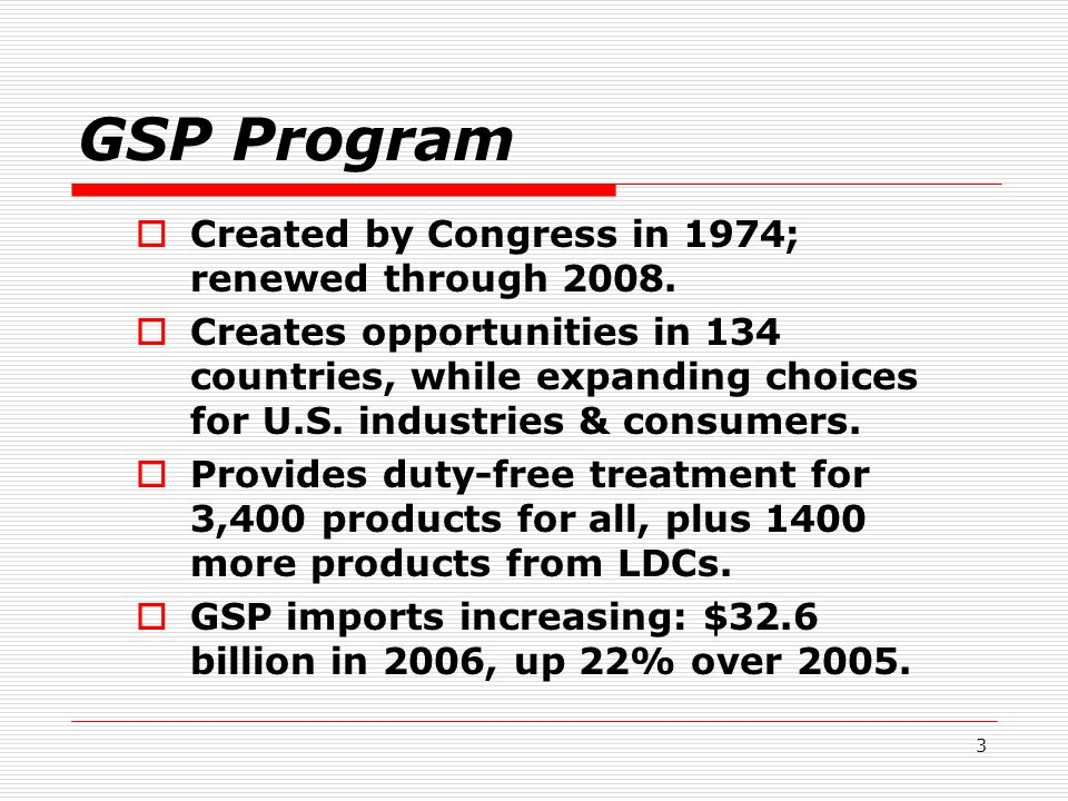 3 GSP Program  Created by Congress in 1974; renewed through 2008.