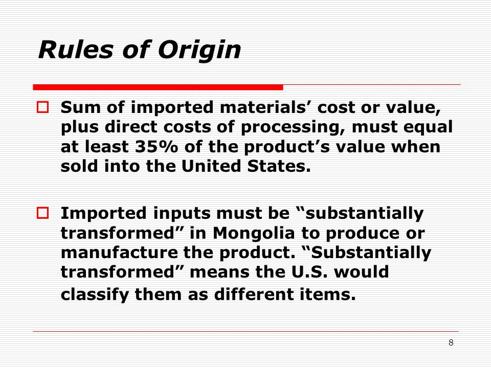 8 Rules of Origin  Sum of imported materials' cost or value, plus direct costs of processing, must equal at least 35% of the product's value when sold into the United States.