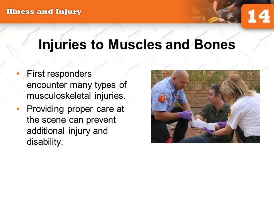 Injuries to Muscles and Bones First responders encounter many types of musculoskeletal injuries. Providing proper care at the scene can prevent additi