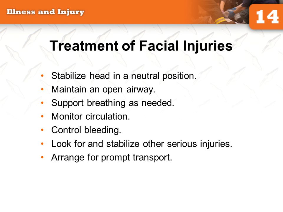 Treatment of Facial Injuries Stabilize head in a neutral position. Maintain an open airway. Support breathing as needed. Monitor circulation. Control