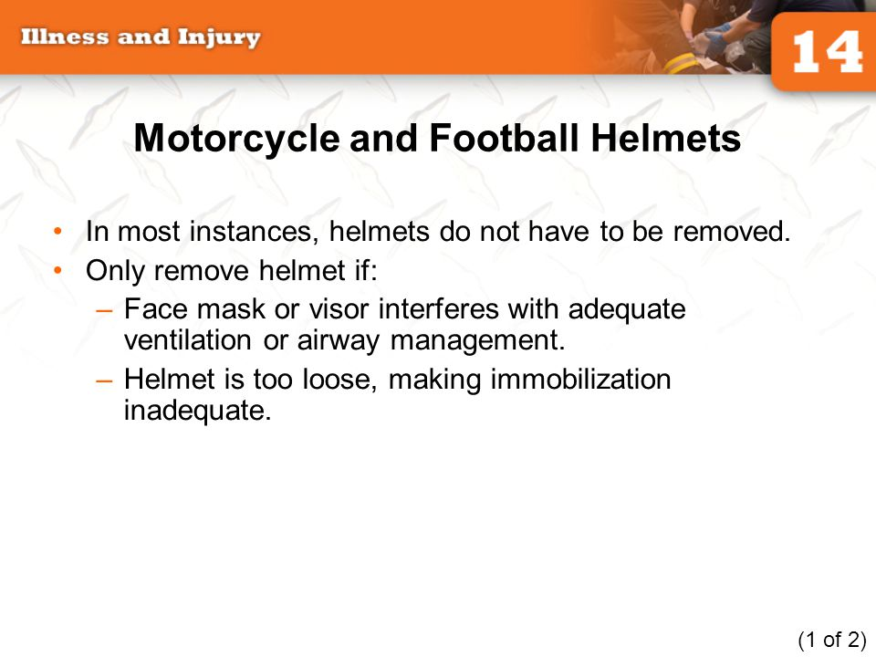 Motorcycle and Football Helmets In most instances, helmets do not have to be removed. Only remove helmet if: –Face mask or visor interferes with adequ