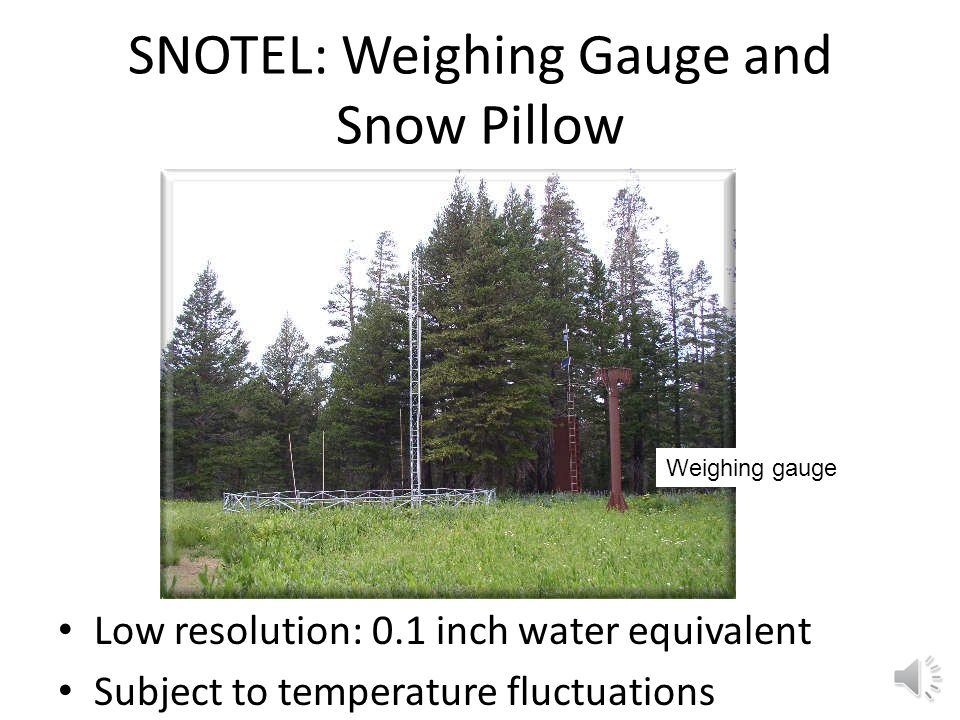 SNOTEL: Weighing Gauge and Snow Pillow Low resolution: 0.1 inch water equivalent Subject to temperature fluctuations Weighing gauge