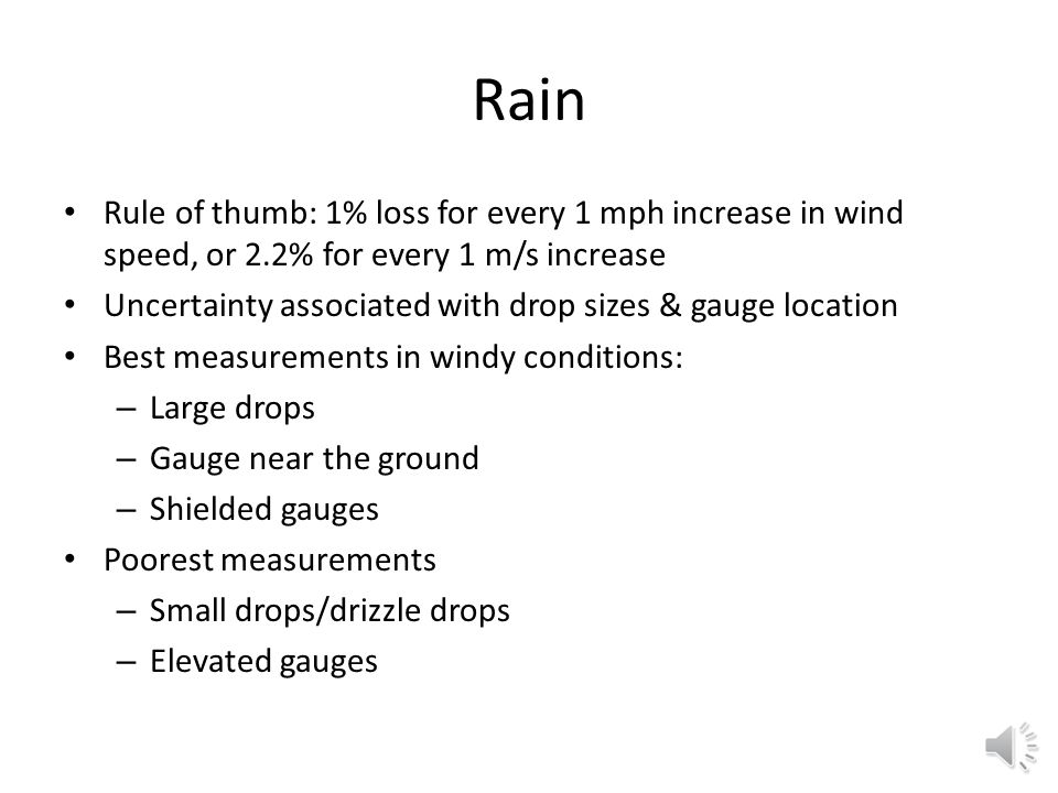 Rain Rule of thumb: 1% loss for every 1 mph increase in wind speed, or 2.2% for every 1 m/s increase Uncertainty associated with drop sizes & gauge location Best measurements in windy conditions: – Large drops – Gauge near the ground – Shielded gauges Poorest measurements – Small drops/drizzle drops – Elevated gauges