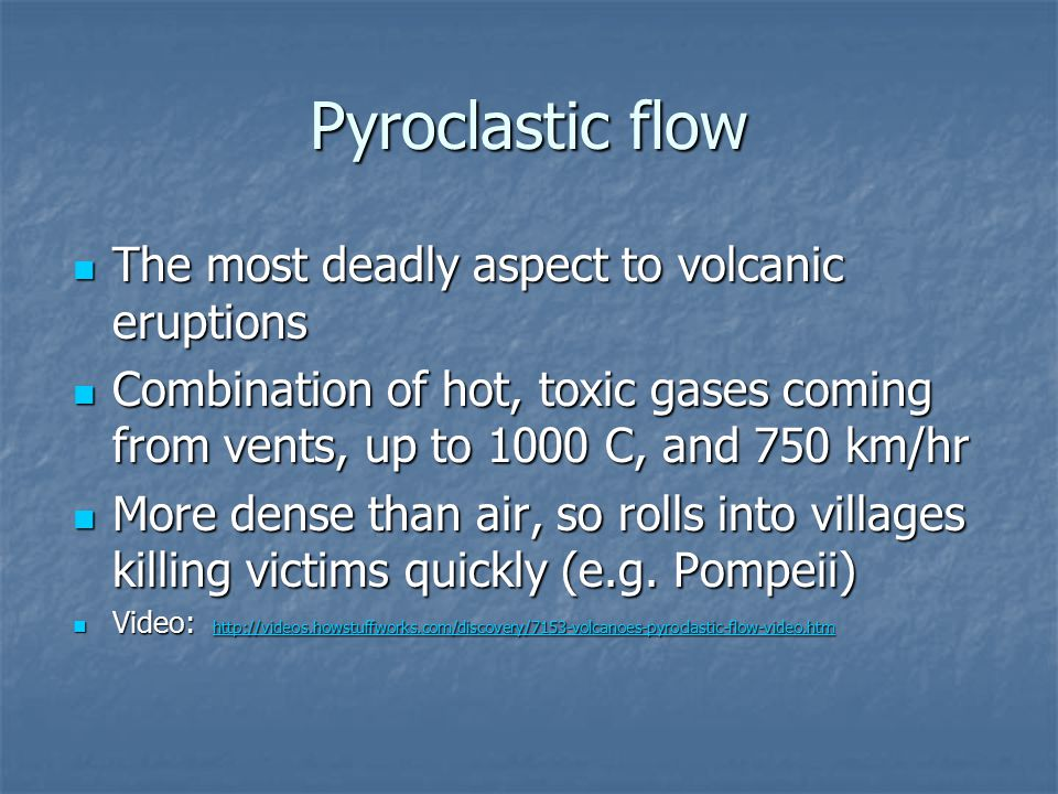 Pyroclastic flow The most deadly aspect to volcanic eruptions The most deadly aspect to volcanic eruptions Combination of hot, toxic gases coming from