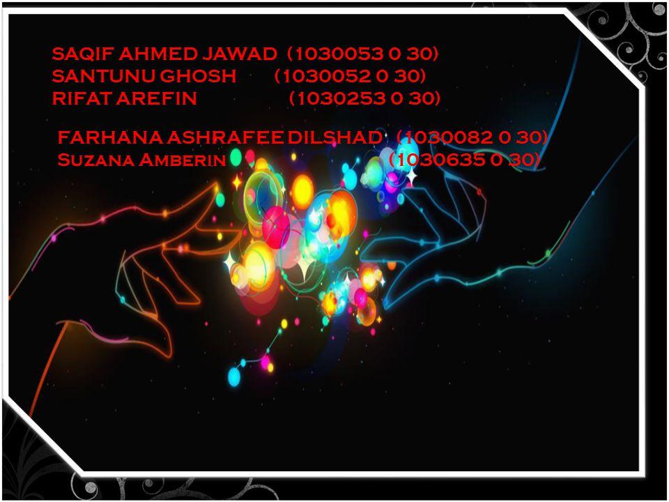 SAQIF AHMED JAWAD (1030053 0 30) SANTUNU GHOSH (1030052 0 30) RIFAT AREFIN (1030253 0 30) FARHANA ASHRAFEE DILSHAD (1030082 0 30) Suzana Amberin (1030635 0 30)