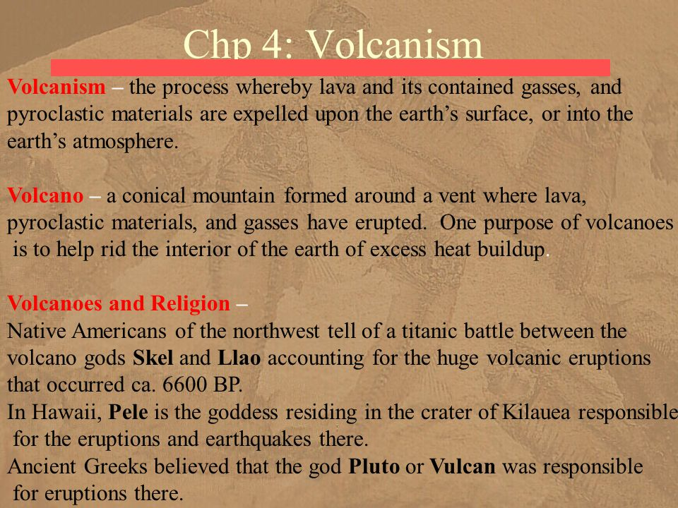 Chp 4: Volcanism Volcanism – the process whereby lava and its contained gasses, and pyroclastic materials are expelled upon the earth's surface, or in