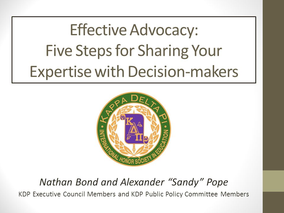 Effective Advocacy: Five Steps for Sharing Your Expertise with Decision-makers Nathan Bond and Alexander Sandy Pope KDP Executive Council Members and KDP Public Policy Committee Members