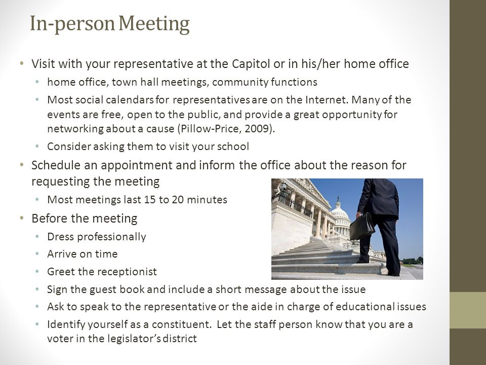 In-person Meeting Visit with your representative at the Capitol or in his/her home office home office, town hall meetings, community functions Most social calendars for representatives are on the Internet.