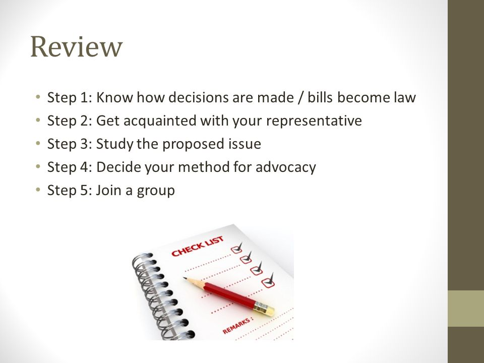 Review Step 1: Know how decisions are made / bills become law Step 2: Get acquainted with your representative Step 3: Study the proposed issue Step 4: Decide your method for advocacy Step 5: Join a group