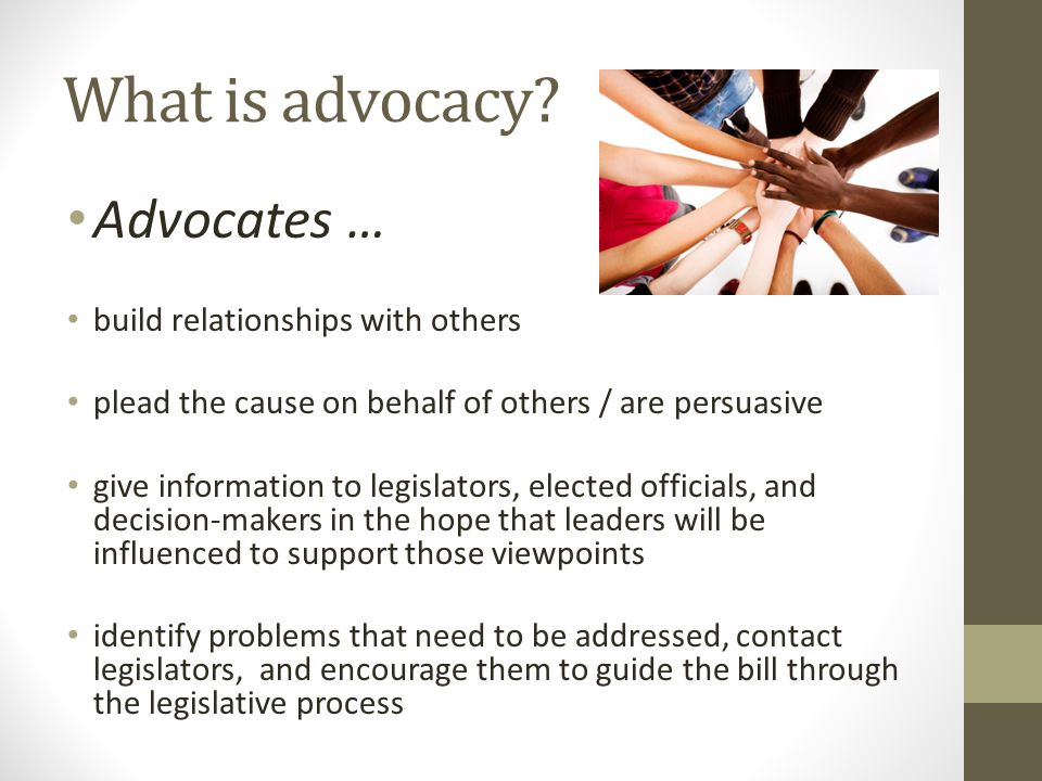 What is advocacy? Advocates … build relationships with others plead the cause on behalf of others / are persuasive give information to legislators, el