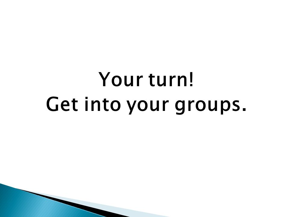 Your turn! Get into your groups.