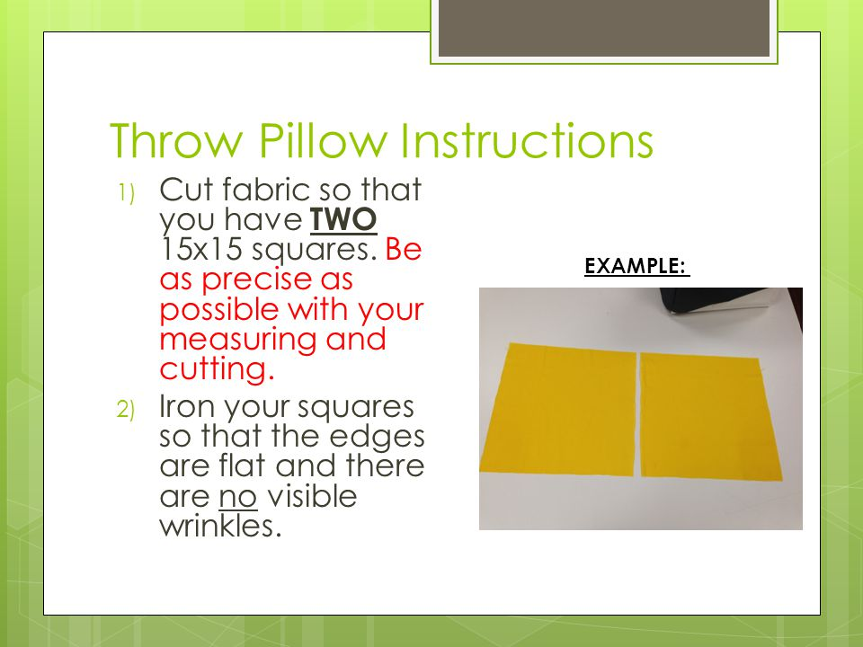Throw Pillow Instructions 1) Cut fabric so that you have TWO 15x15 squares. Be as precise as possible with your measuring and cutting. 2) Iron your sq