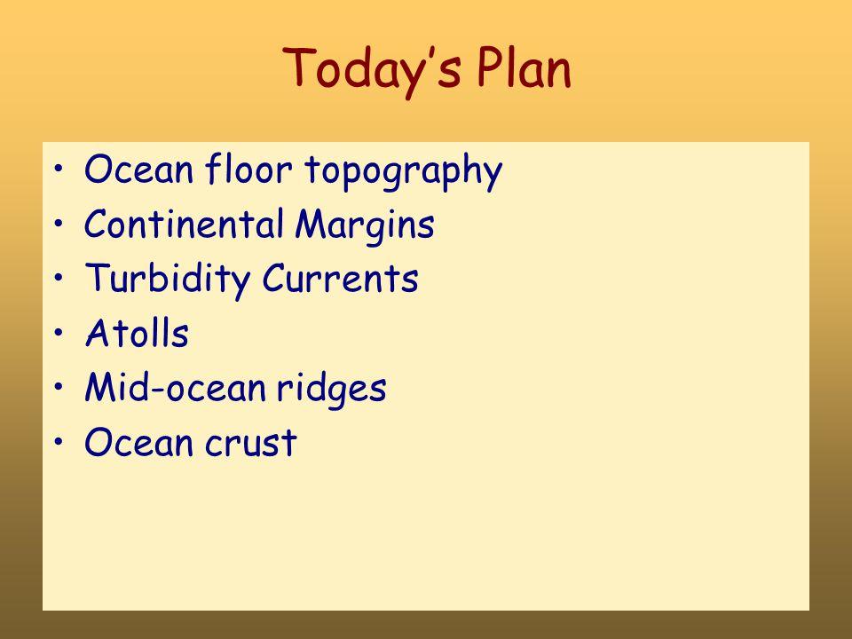 Today's Plan Ocean floor topography Continental Margins Turbidity Currents Atolls Mid-ocean ridges Ocean crust