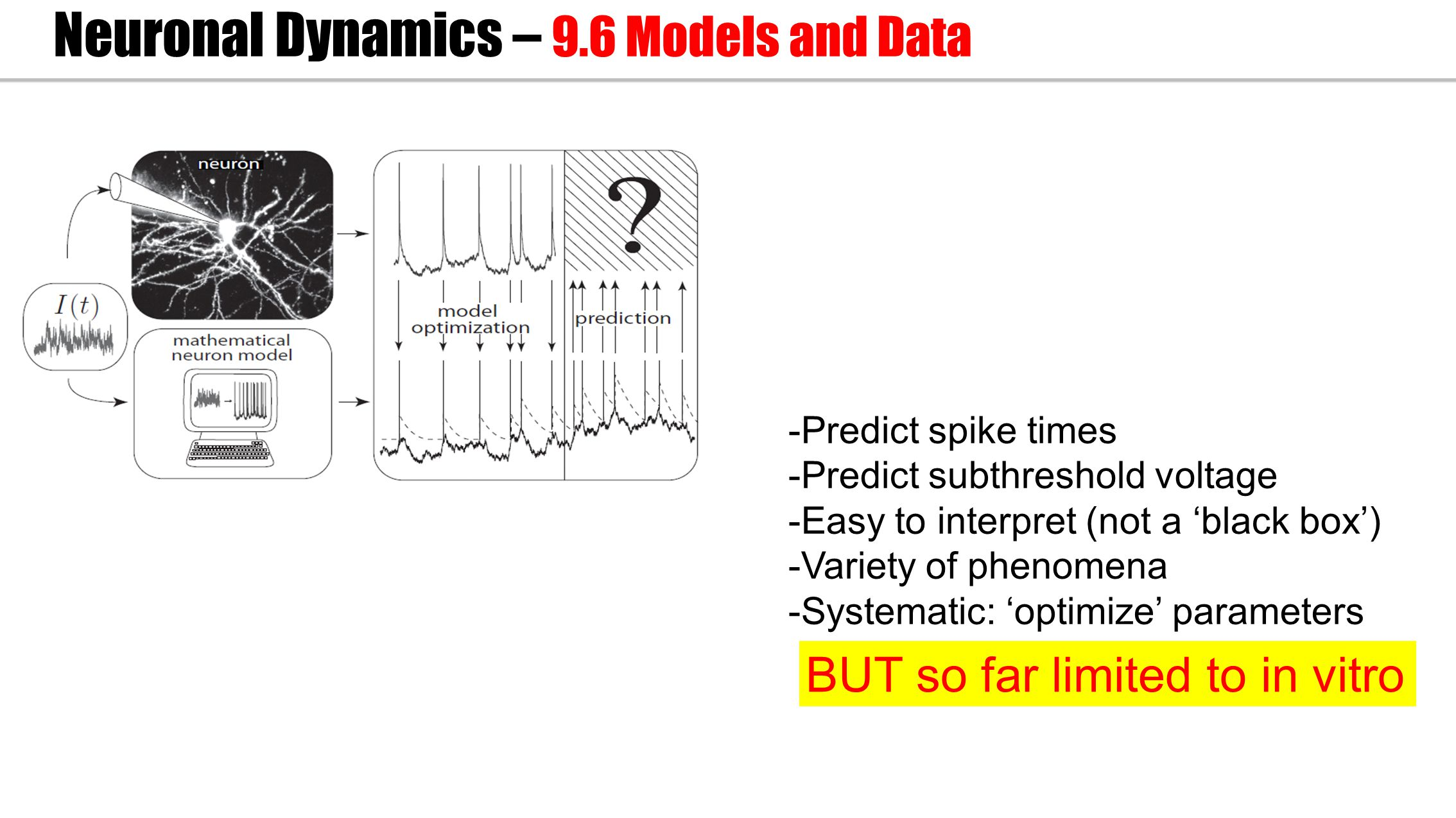 -Predict spike times -Predict subthreshold voltage -Easy to interpret (not a 'black box') -Variety of phenomena -Systematic: 'optimize' parameters Neuronal Dynamics – 9.6 Models and Data BUT so far limited to in vitro