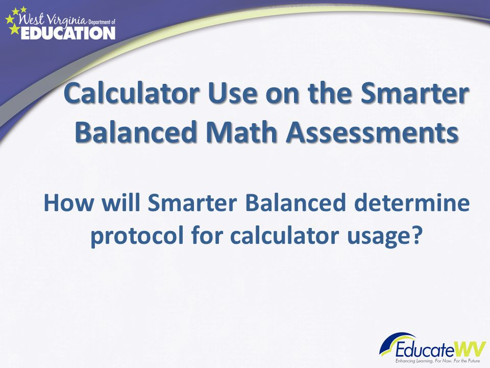 Calculator Use on the Smarter Balanced Math Assessments How will Smarter Balanced determine protocol for calculator usage?