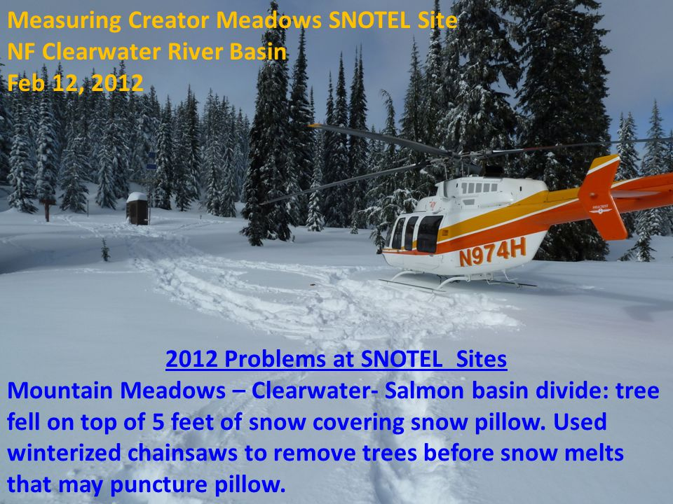 2012 Problems at SNOTEL Sites Mountain Meadows – Clearwater- Salmon basin divide: tree fell on top of 5 feet of snow covering snow pillow.