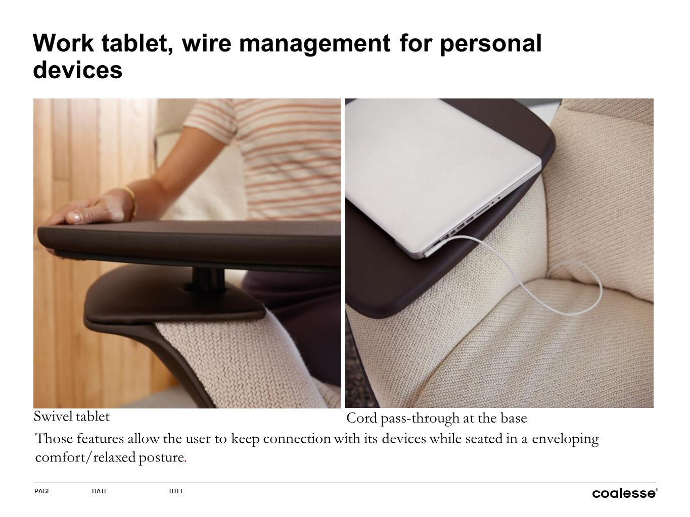 PAGEDATETITLE Work tablet, wire management for personal devices Swivel tablet Cord pass-through at the base Those features allow the user to keep connection with its devices while seated in a enveloping comfort/relaxed posture.
