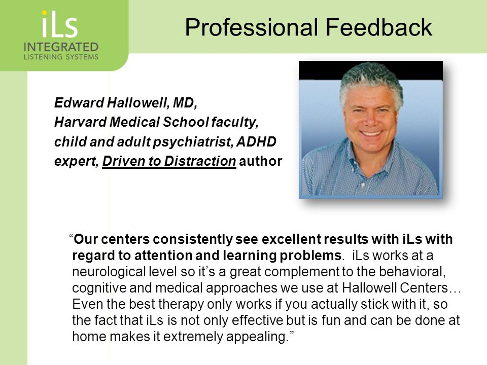 Professional Feedback Edward Hallowell, MD, Harvard Medical School faculty, child and adult psychiatrist, ADHD expert, Driven to Distraction author Our centers consistently see excellent results with iLs with regard to attention and learning problems.