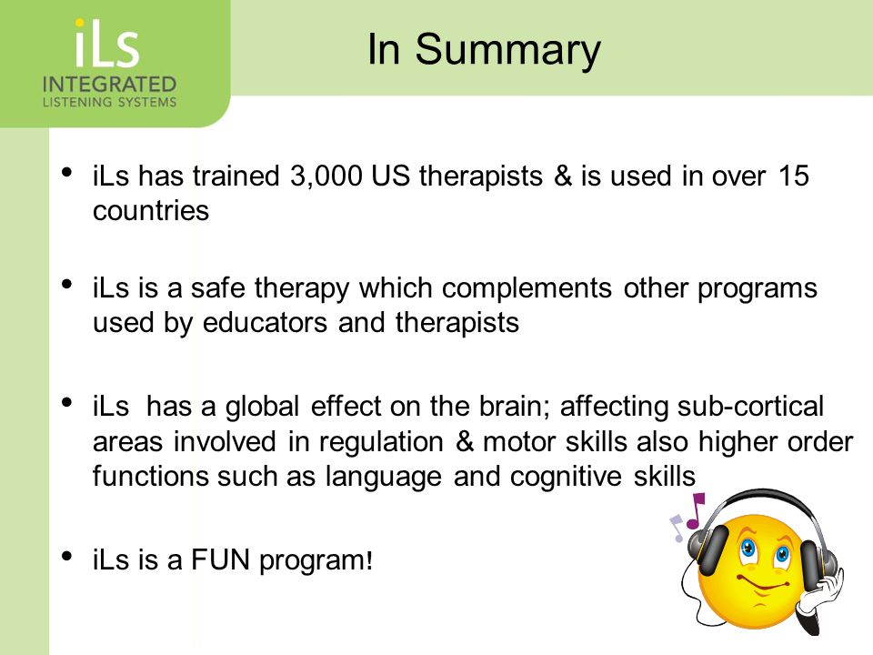 In Summary iLs has trained 3,000 US therapists & is used in over 15 countries iLs is a safe therapy which complements other programs used by educators and therapists iLs has a global effect on the brain; affecting sub-cortical areas involved in regulation & motor skills also higher order functions such as language and cognitive skills iLs is a FUN program !