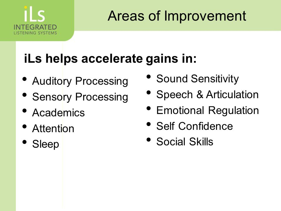 Areas of Improvement Auditory Processing Sensory Processing Academics Attention Sleep Sound Sensitivity Speech & Articulation Emotional Regulation Self Confidence Social Skills iLs helps accelerate gains in: