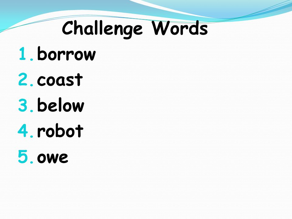 Challenge Words 1. borrow 2. coast 3. below 4. robot 5. owe