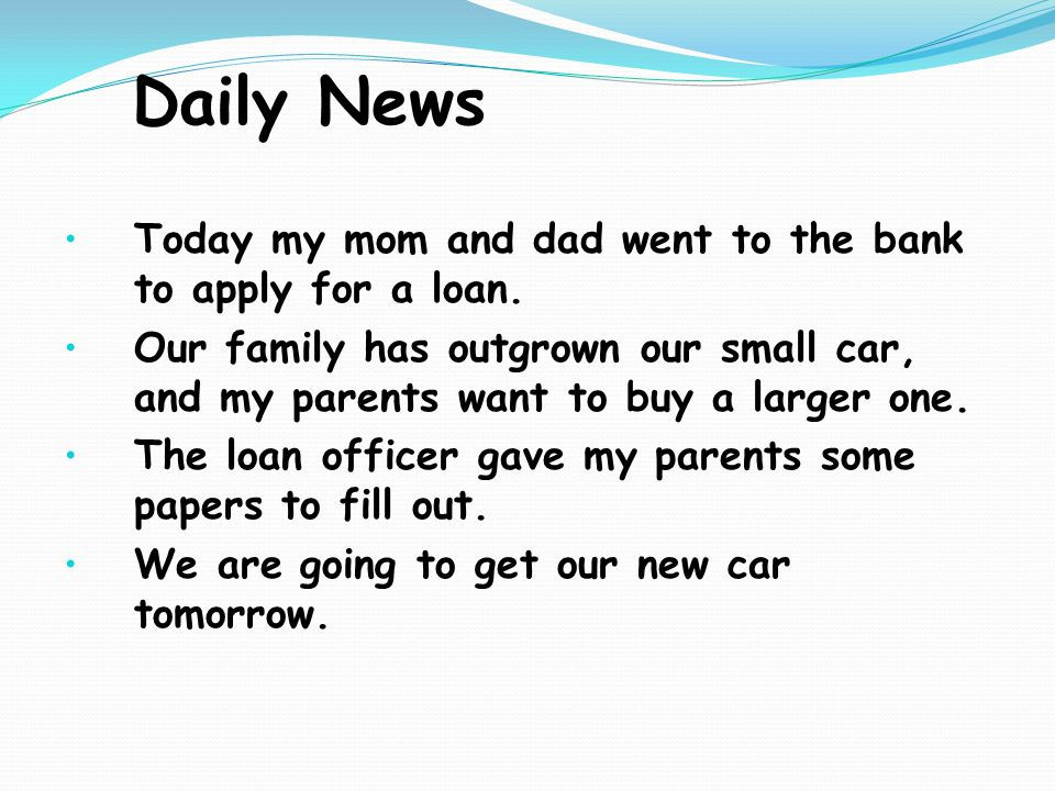 Daily News Today my mom and dad went to the bank to apply for a loan. Our family has outgrown our small car, and my parents want to buy a larger one.