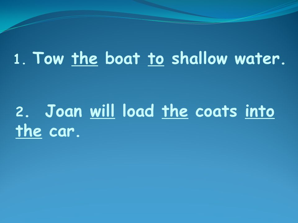 2. Joan will load the coats into the car. 1. Tow the boat to shallow water.