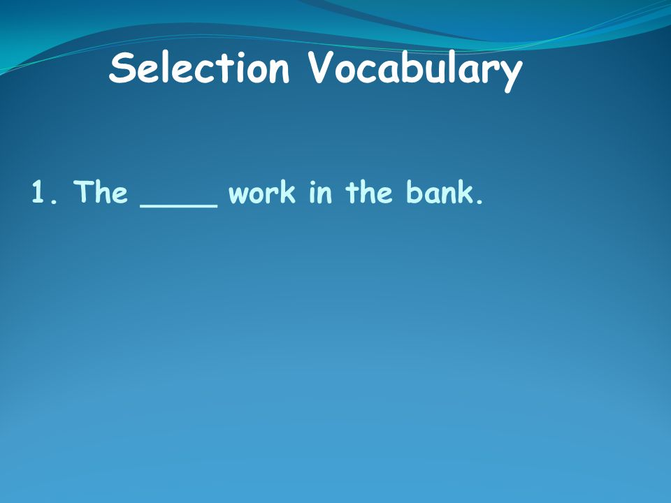 1. The ____ work in the bank. Selection Vocabulary