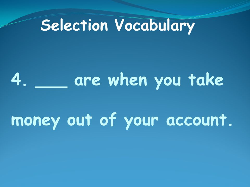 4. ___ are when you take money out of your account. Selection Vocabulary