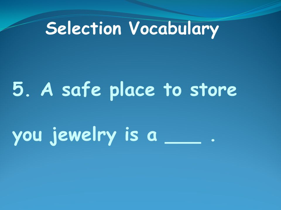 5. A safe place to store you jewelry is a ___. Selection Vocabulary