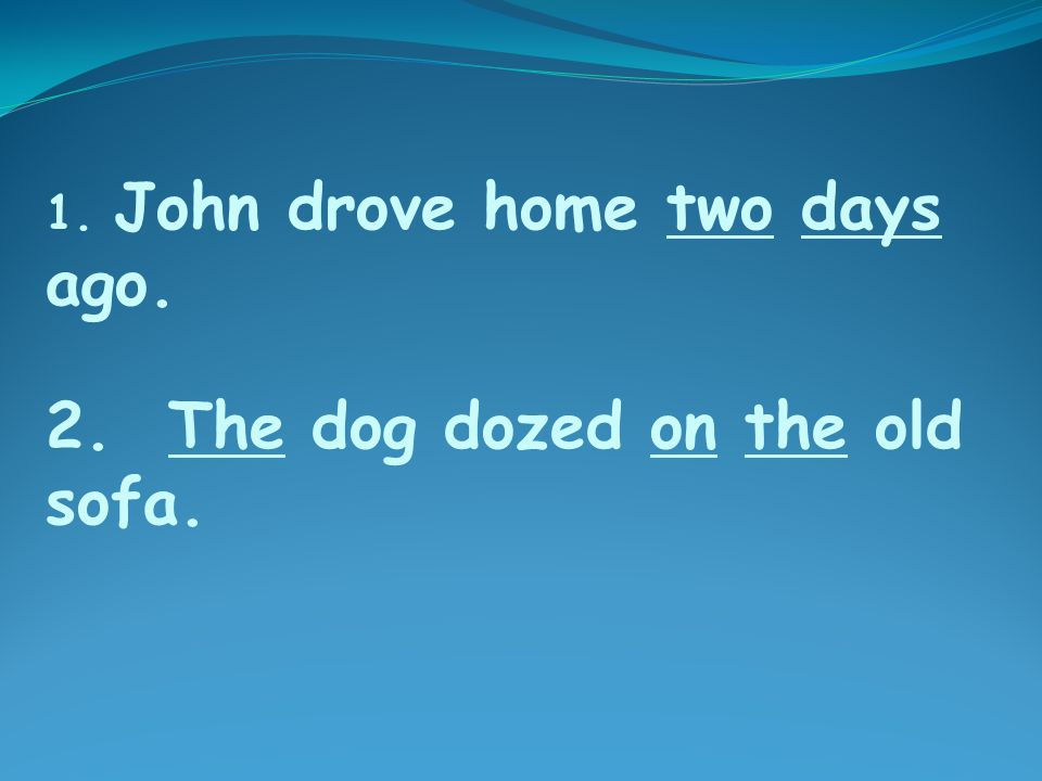 2. The dog dozed on the old sofa. 1. John drove home two days ago.