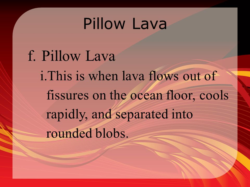 Pillow Lava f.Pillow Lava i.This is when lava flows out of fissures on the ocean floor, cools rapidly, and separated into rounded blobs.