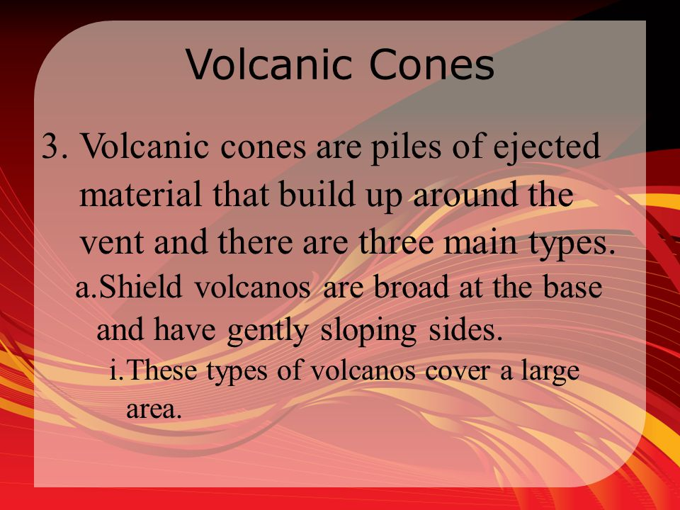 Volcanic Cones 3.Volcanic cones are piles of ejected material that build up around the vent and there are three main types. a.Shield volcanos are broa
