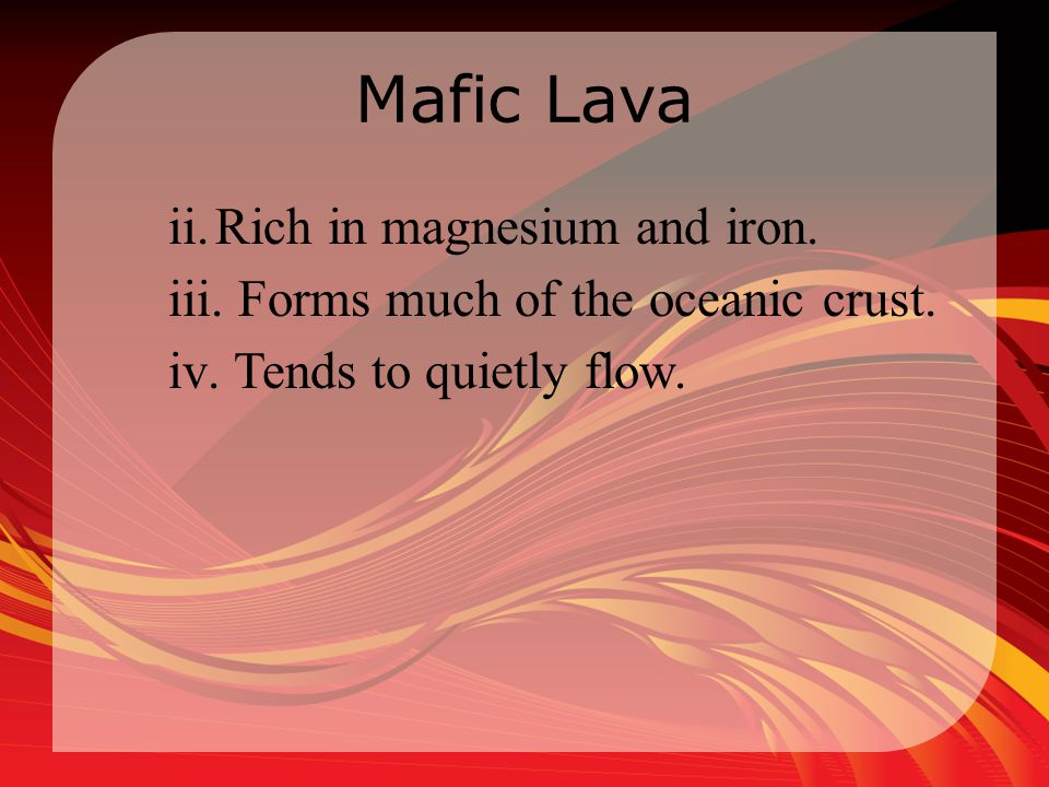 Mafic Lava ii.Rich in magnesium and iron. iii. Forms much of the oceanic crust. iv. Tends to quietly flow.