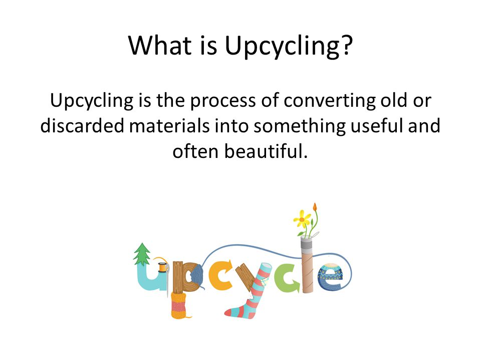 What is Upcycling? Upcycling is the process of converting old or discarded materials into something useful and often beautiful.