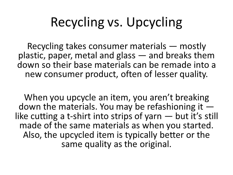 Recycling vs. Upcycling Recycling takes consumer materials — mostly plastic, paper, metal and glass — and breaks them down so their base materials can