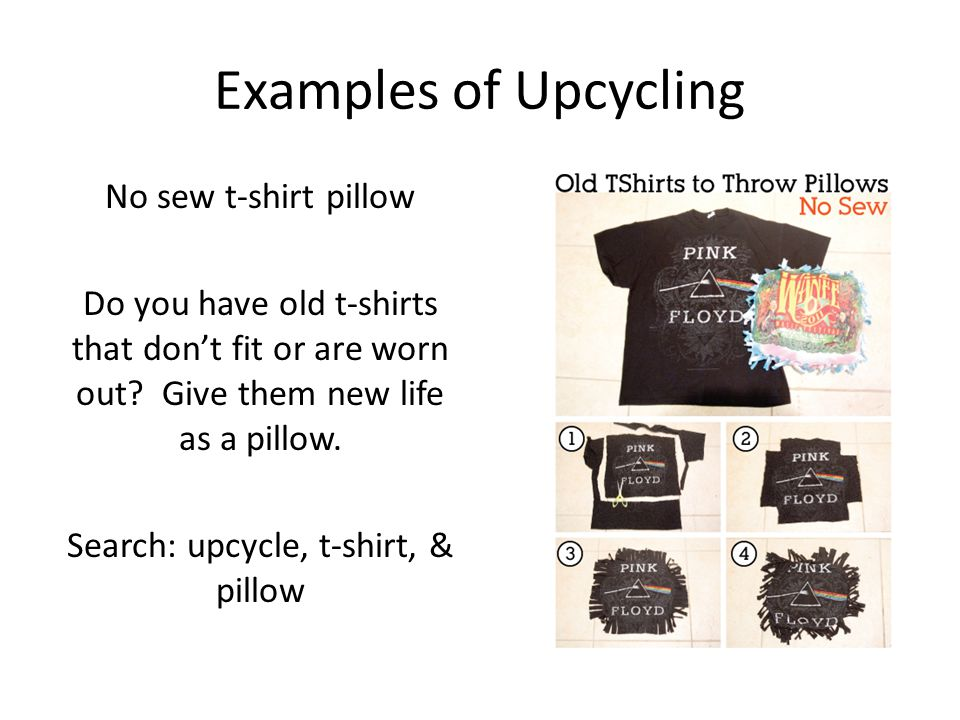 Examples of Upcycling No sew t-shirt pillow Do you have old t-shirts that don't fit or are worn out? Give them new life as a pillow. Search: upcycle,