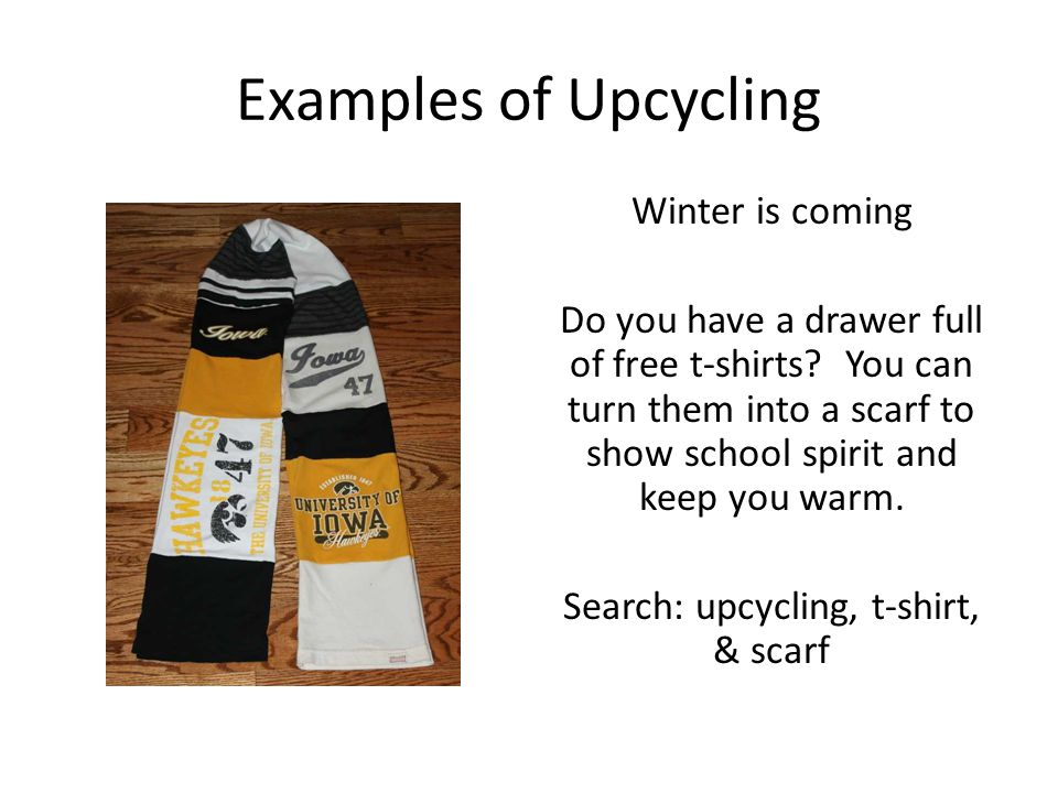Examples of Upcycling Winter is coming Do you have a drawer full of free t-shirts? You can turn them into a scarf to show school spirit and keep you w
