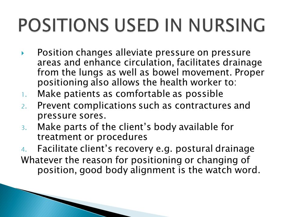  Position changes alleviate pressure on pressure areas and enhance circulation, facilitates drainage from the lungs as well as bowel movement.