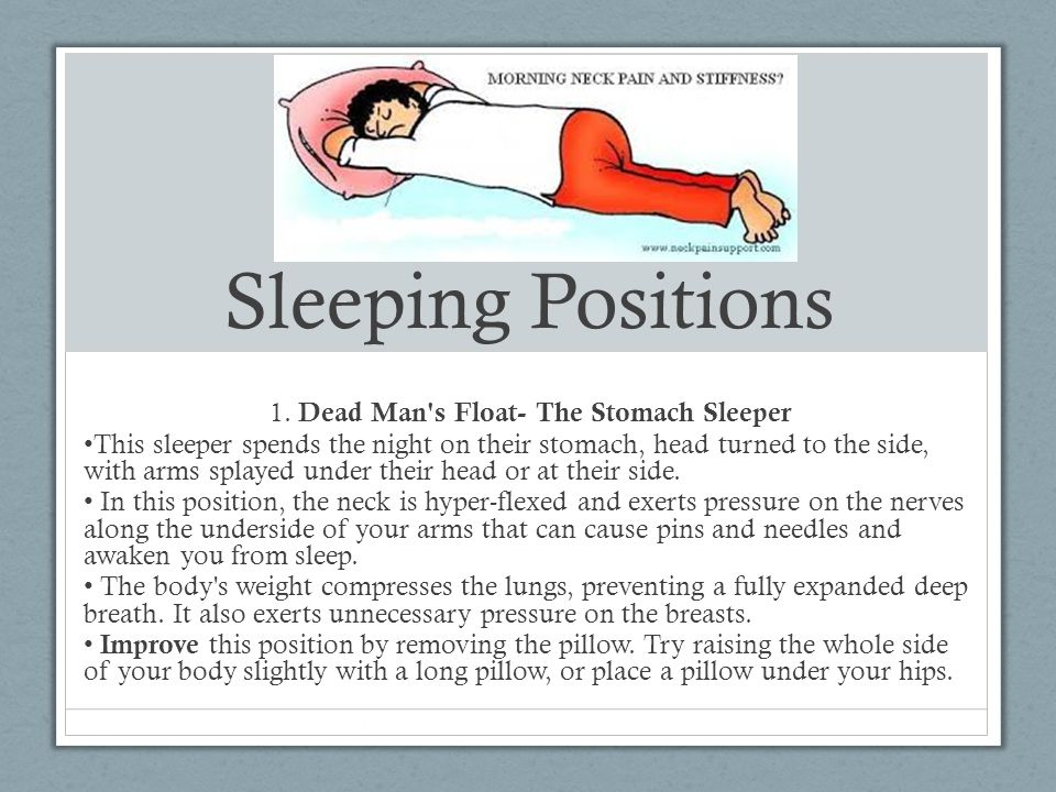 Sleeping Positions 1. Dead Man's Float- The Stomach Sleeper This sleeper spends the night on their stomach, head turned to the side, with arms splayed